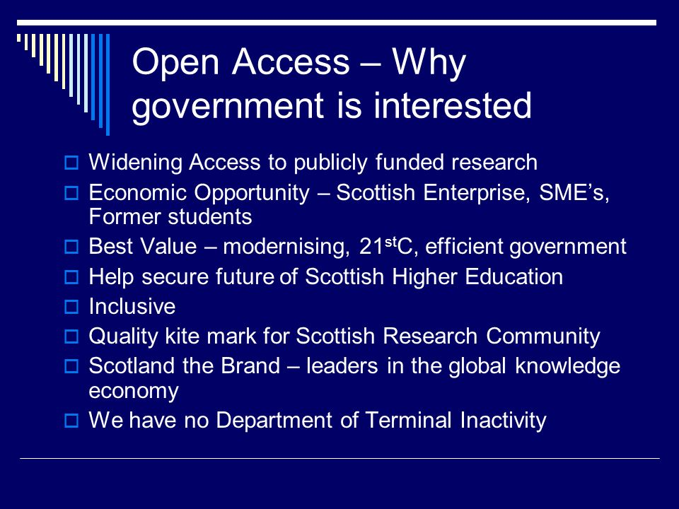 Open Access – Why government is interested Widening Access to publicly funded research Economic Opportunity – Scottish Enterprise, SMEs, Former students Best Value – modernising, 21 st C, efficient government Help secure future of Scottish Higher Education Inclusive Quality kite mark for Scottish Research Community Scotland the Brand – leaders in the global knowledge economy We have no Department of Terminal Inactivity
