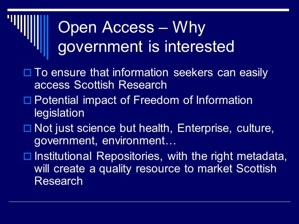 Open Access – Why government is interested To ensure that information seekers can easily access Scottish Research Potential impact of Freedom of Information legislation Not just science but health, Enterprise, culture, government, environment… Institutional Repositories, with the right metadata, will create a quality resource to market Scottish Research