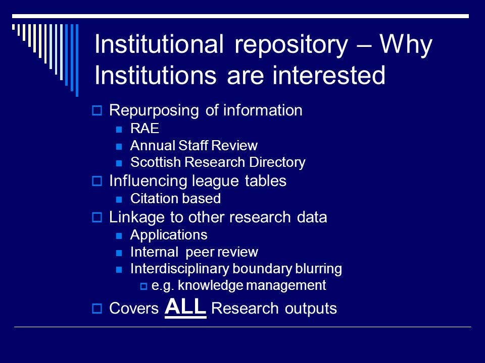 Institutional repository – Why Institutions are interested Repurposing of information RAE Annual Staff Review Scottish Research Directory Influencing league tables Citation based Linkage to other research data Applications Internal peer review Interdisciplinary boundary blurring e.g.