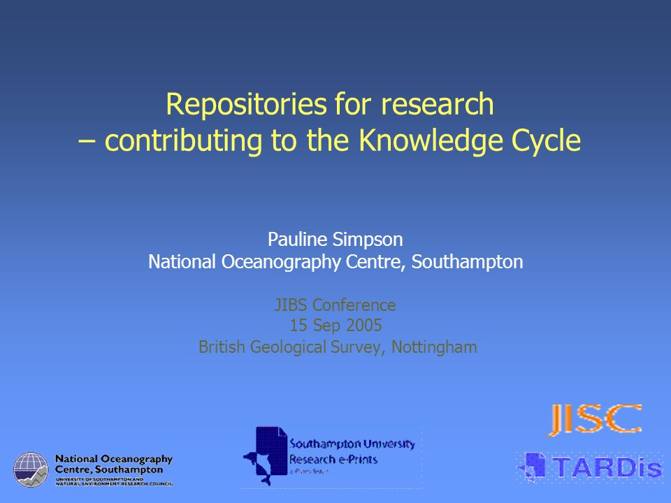 Repositories for research – contributing to the Knowledge Cycle Pauline Simpson National Oceanography Centre, Southampton JIBS Conference 15 Sep 2005 British Geological Survey, Nottingham