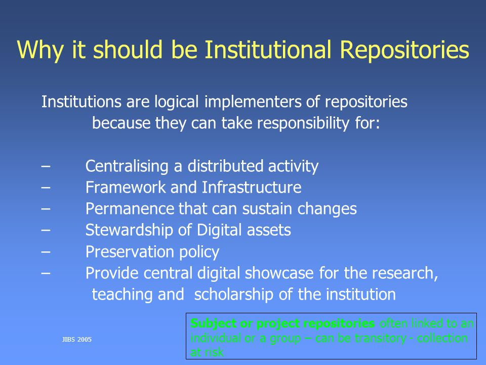JIBS 2005 Why it should be Institutional Repositories Institutions are logical implementers of repositories because they can take responsibility for: – Centralising a distributed activity – Framework and Infrastructure – Permanence that can sustain changes – Stewardship of Digital assets – Preservation policy – Provide central digital showcase for the research, teaching and scholarship of the institution Subject or project repositories often linked to an individual or a group – can be transitory - collection at risk