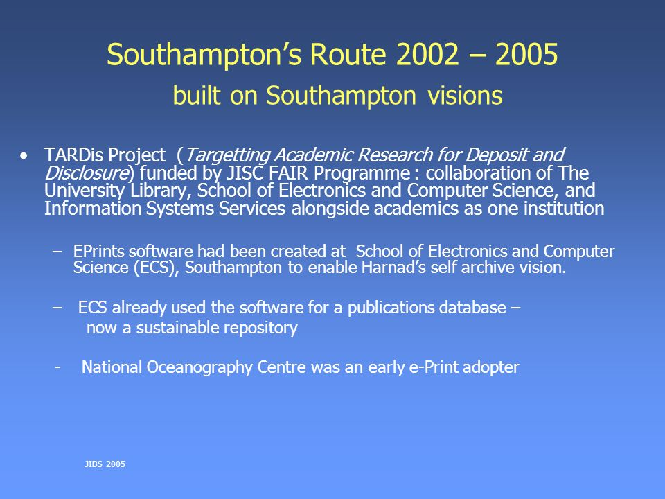 Southamptons Route 2002 – 2005 built on Southampton visions TARDis Project (Targetting Academic Research for Deposit and Disclosure) funded by JISC FAIR Programme : collaboration of The University Library, School of Electronics and Computer Science, and Information Systems Services alongside academics as one institution –EPrints software had been created at School of Electronics and Computer Science (ECS), Southampton to enable Harnads self archive vision.