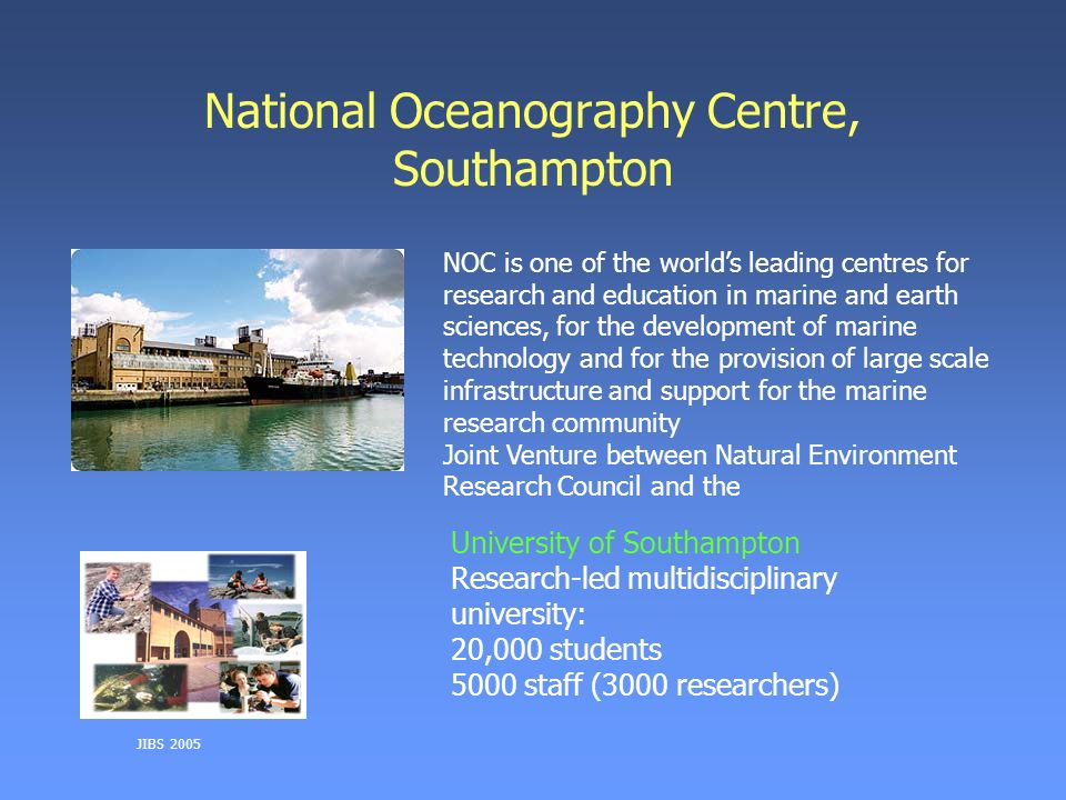 JIBS 2005 National Oceanography Centre, Southampton NOC is one of the worlds leading centres for research and education in marine and earth sciences, for the development of marine technology and for the provision of large scale infrastructure and support for the marine research community Joint Venture between Natural Environment Research Council and the University of Southampton Research-led multidisciplinary university: 20,000 students 5000 staff (3000 researchers)