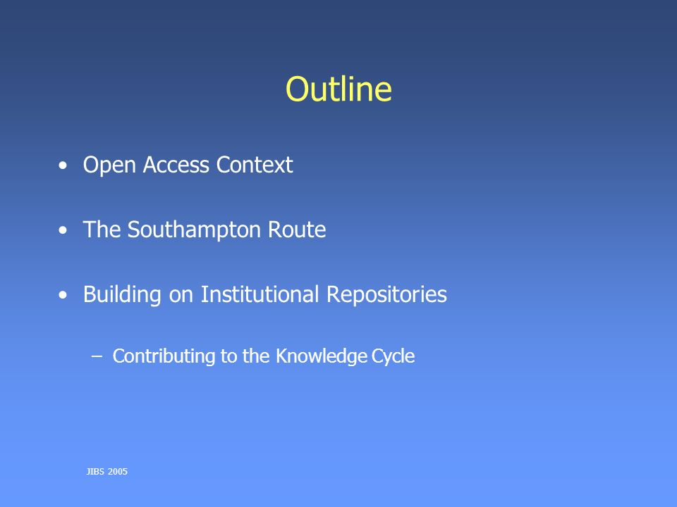 JIBS 2005 Outline Open Access Context The Southampton Route Building on Institutional Repositories –Contributing to the Knowledge Cycle