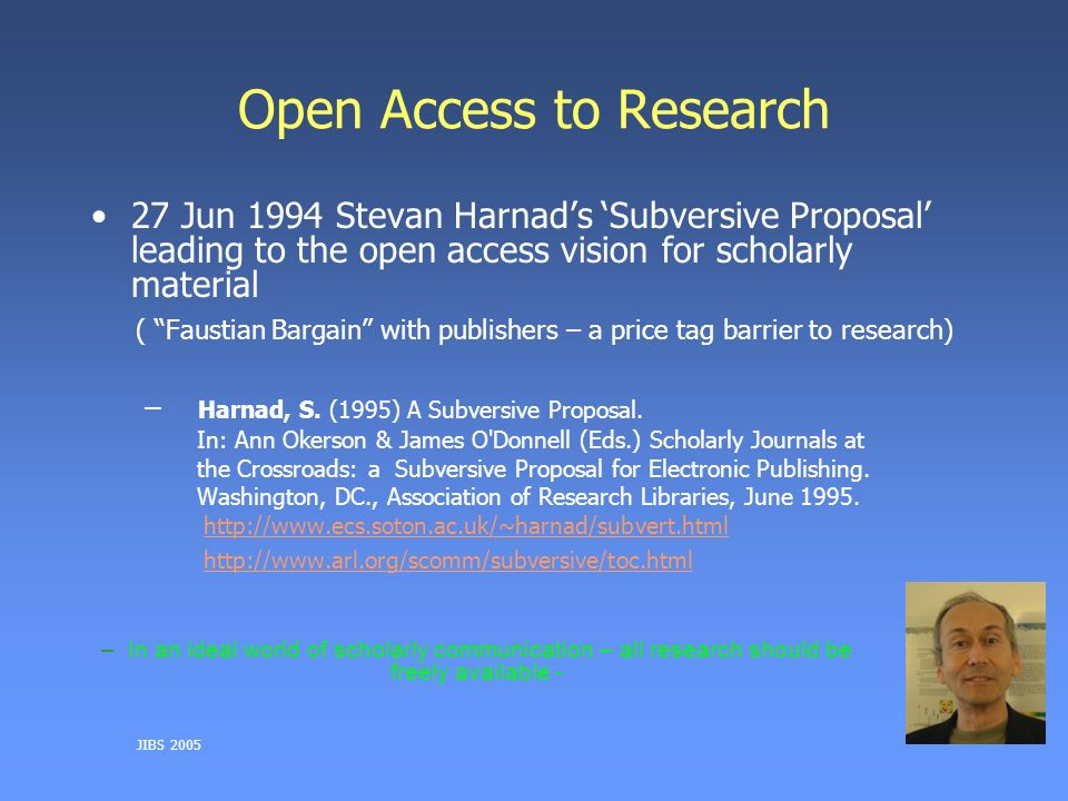 JIBS 2005 Open Access to Research 27 Jun 1994 Stevan Harnads Subversive Proposal leading to the open access vision for scholarly material ( Faustian Bargain with publishers – a price tag barrier to research) – Harnad, S.
