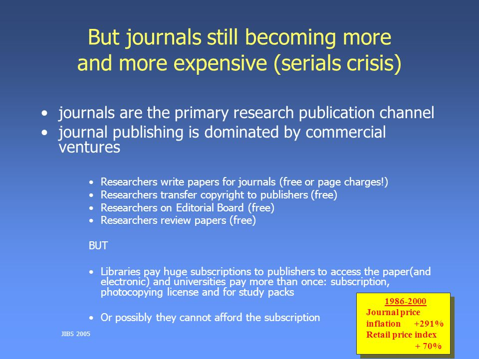 JIBS 2005 But journals still becoming more and more expensive (serials crisis) journals are the primary research publication channel journal publishing is dominated by commercial ventures Researchers write papers for journals (free or page charges!) Researchers transfer copyright to publishers (free) Researchers on Editorial Board (free) Researchers review papers (free) BUT Libraries pay huge subscriptions to publishers to access the paper(and electronic) and universities pay more than once: subscription, photocopying license and for study packs Or possibly they cannot afford the subscription 1986-2000 Journal price inflation+291% Retail price index + 70% 1986-2000 Journal price inflation+291% Retail price index + 70%