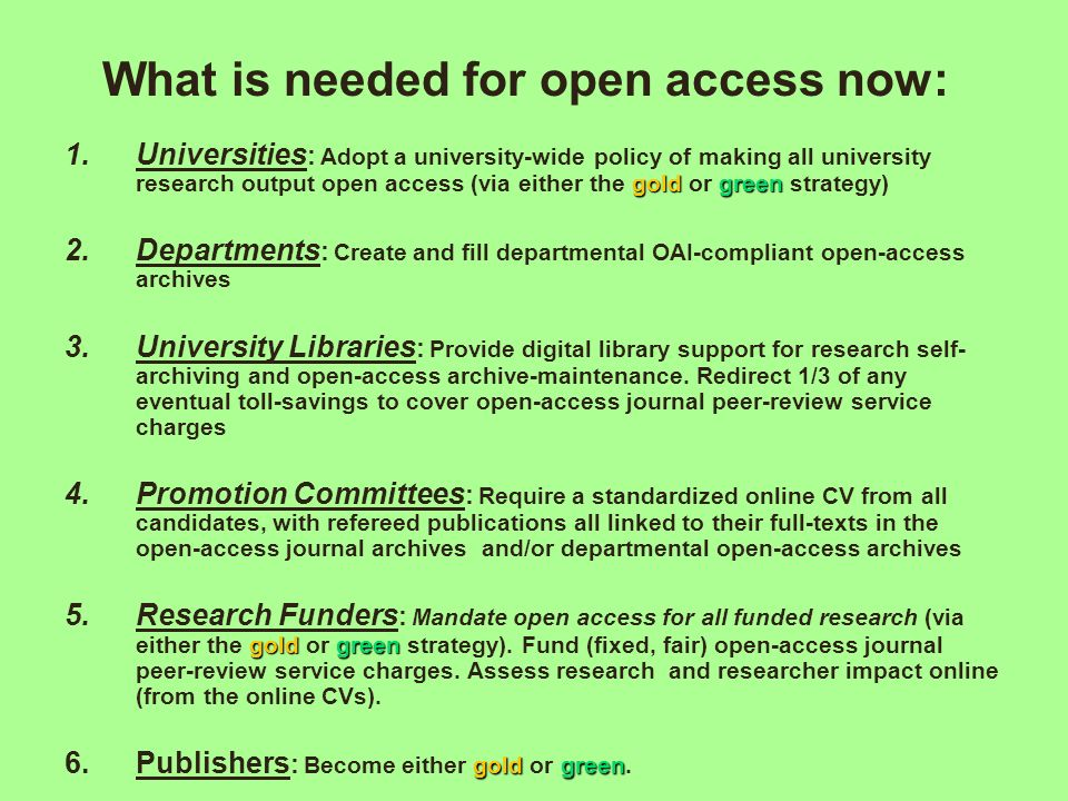 What is needed for open access now: goldgreen 1.Universities : Adopt a university-wide policy of making all university research output open access (vi