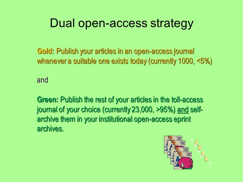 Dual open-access strategy Gold: Publish your articles in an open-access journal whenever a suitable one exists today (currently 1000, <5%) and Green: