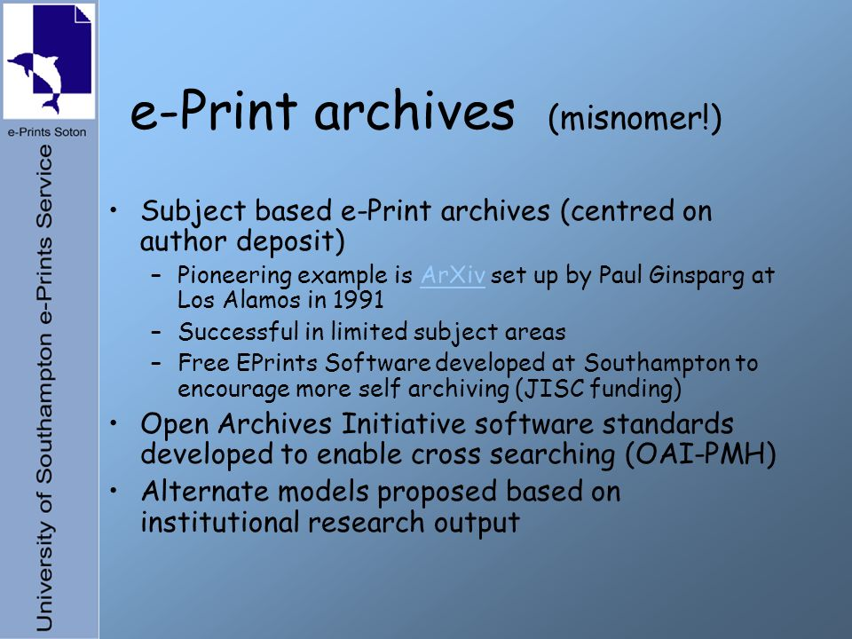 e-Print archives (misnomer!) Subject based e-Print archives (centred on author deposit) –Pioneering example is ArXiv set up by Paul Ginsparg at Los Alamos in 1991ArXiv –Successful in limited subject areas –Free EPrints Software developed at Southampton to encourage more self archiving (JISC funding) Open Archives Initiative software standards developed to enable cross searching (OAI-PMH) Alternate models proposed based on institutional research output