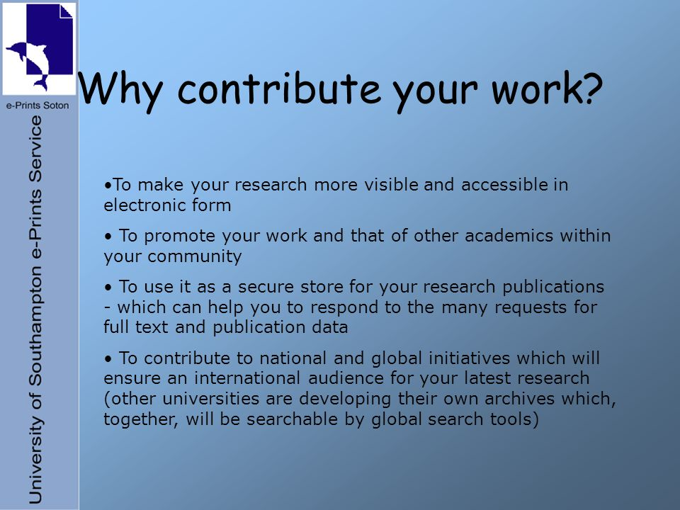 Why contribute your work? To make your research more visible and accessible in electronic form To promote your work and that of other academics within