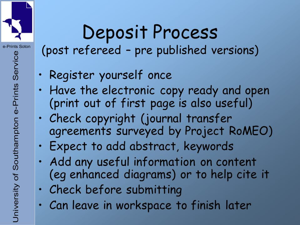 Deposit Process (post refereed – pre published versions) Register yourself once Have the electronic copy ready and open (print out of first page is also useful) Check copyright (journal transfer agreements surveyed by Project RoMEO) Expect to add abstract, keywords Add any useful information on content (eg enhanced diagrams) or to help cite it Check before submitting Can leave in workspace to finish later