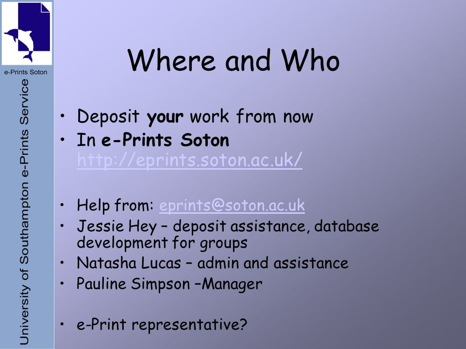 Where and Who Deposit your work from now In e-Prints Soton     Help from: Jessie Hey – deposit assistance, database development for groups Natasha Lucas – admin and assistance Pauline Simpson –Manager e-Print representative