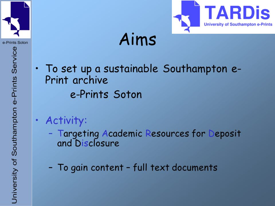 Aims To set up a sustainable Southampton e- Print archive e-Prints Soton Activity: –Targeting Academic Resources for Deposit and Disclosure –To gain content – full text documents
