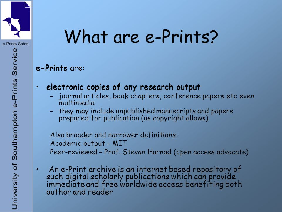 What are e-Prints? e-Prints are: electronic copies of any research output –journal articles, book chapters, conference papers etc even multimedia –the