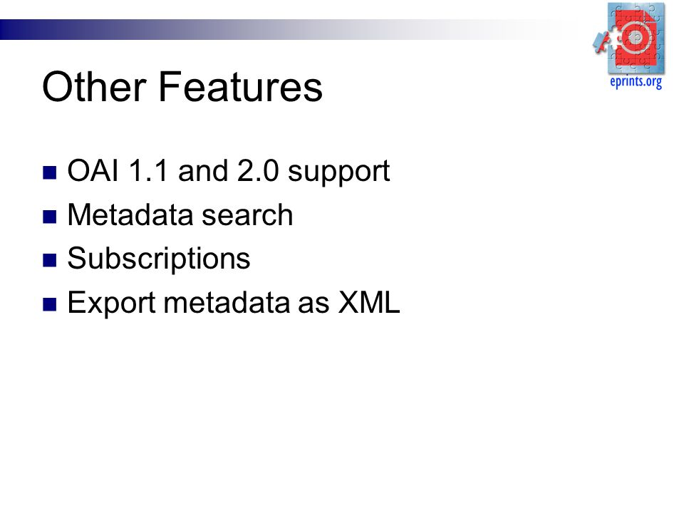 Other Features OAI 1.1 and 2.0 support Metadata search Subscriptions Export metadata as XML