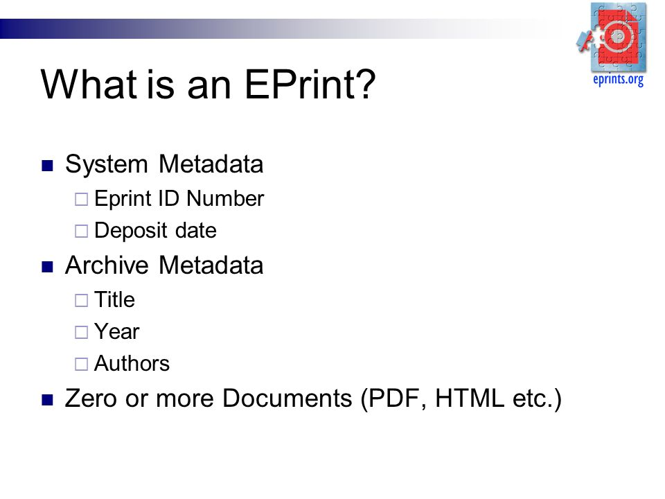 What is an EPrint? System Metadata Eprint ID Number Deposit date Archive Metadata Title Year Authors Zero or more Documents (PDF, HTML etc.)