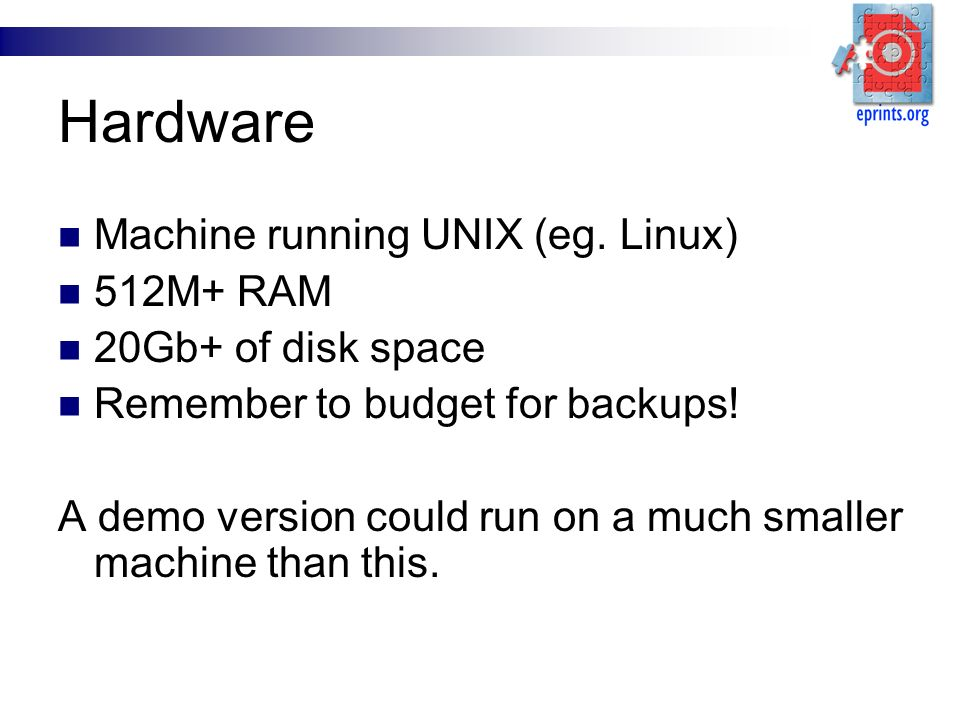 Hardware Machine running UNIX (eg. Linux) 512M+ RAM 20Gb+ of disk space Remember to budget for backups! A demo version could run on a much smaller mac