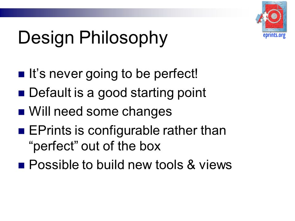 Design Philosophy Its never going to be perfect! Default is a good starting point Will need some changes EPrints is configurable rather than perfect o