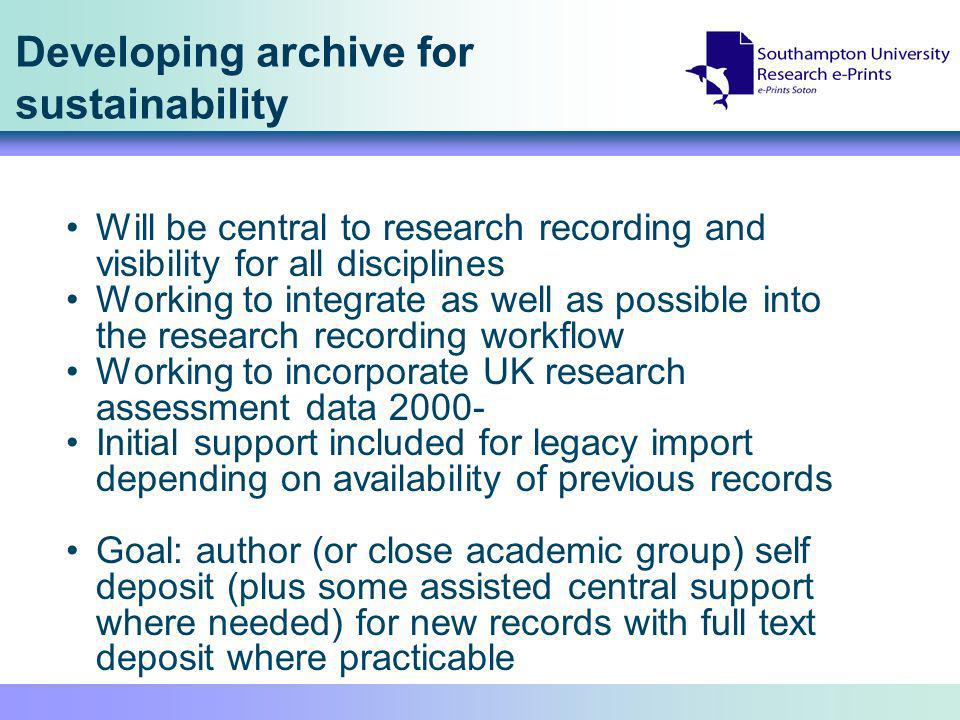 Developing archive for sustainability Will be central to research recording and visibility for all disciplines Working to integrate as well as possible into the research recording workflow Working to incorporate UK research assessment data 2000- Initial support included for legacy import depending on availability of previous records Goal: author (or close academic group) self deposit (plus some assisted central support where needed) for new records with full text deposit where practicable