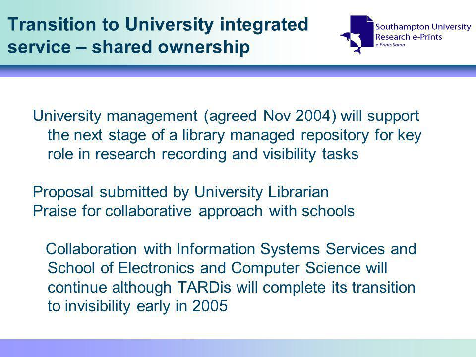 Transition to University integrated service – shared ownership University management (agreed Nov 2004) will support the next stage of a library managed repository for key role in research recording and visibility tasks Proposal submitted by University Librarian Praise for collaborative approach with schools Collaboration with Information Systems Services and School of Electronics and Computer Science will continue although TARDis will complete its transition to invisibility early in 2005