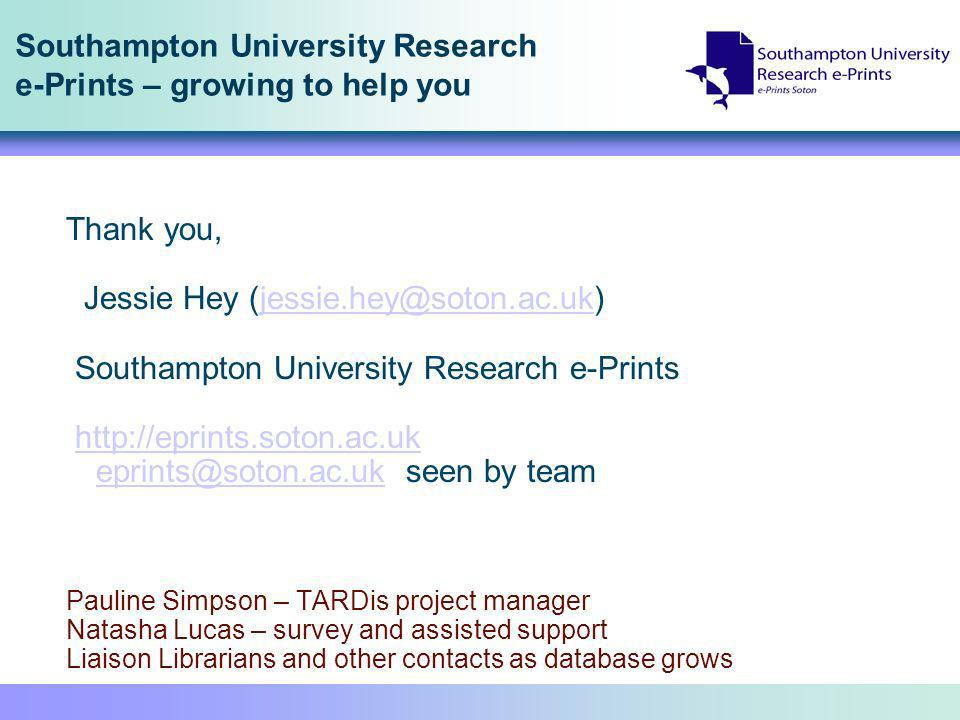Southampton University Research e-Prints – growing to help you Thank you, Jessie Hey (jessie.hey@soton.ac.uk)jessie.hey@soton.ac.uk Southampton University Research e-Prints http://eprints.soton.ac.uk eprints@soton.ac.uk seen by teamhttp://eprints.soton.ac.uk eprints@soton.ac.uk Pauline Simpson – TARDis project manager Natasha Lucas – survey and assisted support Liaison Librarians and other contacts as database grows
