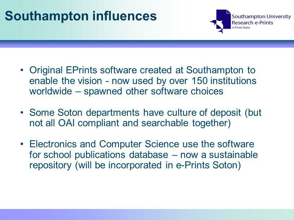Southampton influences Original EPrints software created at Southampton to enable the vision - now used by over 150 institutions worldwide – spawned other software choices Some Soton departments have culture of deposit (but not all OAI compliant and searchable together) Electronics and Computer Science use the software for school publications database – now a sustainable repository (will be incorporated in e-Prints Soton)