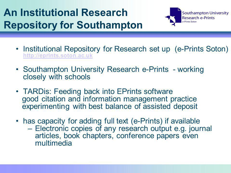 An Institutional Research Repository for Southampton Institutional Repository for Research set up (e-Prints Soton) http://eprints.soton.ac.uk http://eprints.soton.ac.uk Southampton University Research e-Prints - working closely with schools TARDis: Feeding back into EPrints software good citation and information management practice experimenting with best balance of assisted deposit has capacity for adding full text (e-Prints) if available –Electronic copies of any research output e.g.