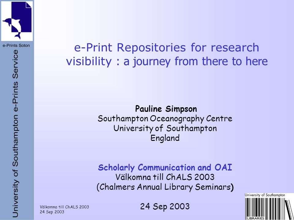 Välkomna till ChALS 2003 24 Sep 2003 e-Print Repositories for research visibility : a journey from there to here Pauline Simpson Southampton Oceanogra