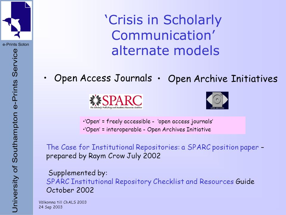 Välkomna till ChALS 2003 24 Sep 2003 Crisis in Scholarly Communication alternate models Open Access Journals Open Archive Initiatives Open = freely ac