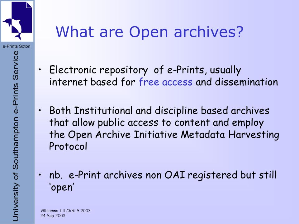 Välkomna till ChALS 2003 24 Sep 2003 What are Open archives? Electronic repository of e-Prints, usually internet based for free access and disseminati
