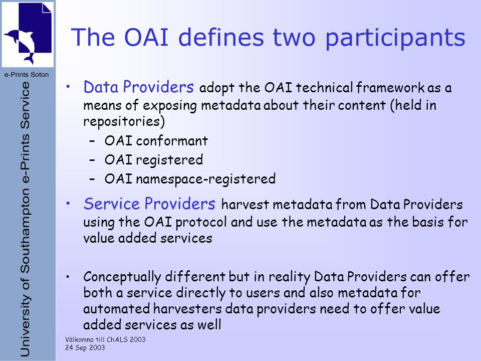 Välkomna till ChALS 2003 24 Sep 2003 The OAI defines two participants Data Providers adopt the OAI technical framework as a means of exposing metadata