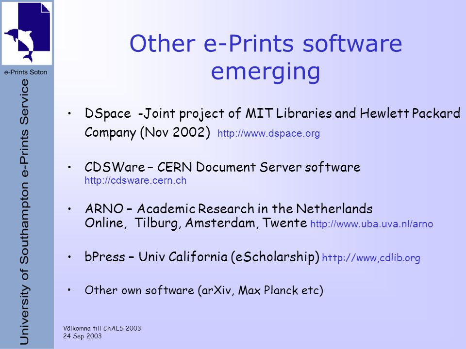 Välkomna till ChALS 2003 24 Sep 2003 Other e-Prints software emerging DSpace -Joint project of MIT Libraries and Hewlett Packard Company (Nov 2002) http://www.dspace.org CDSWare – CERN Document Server software http://cdsware.cern.ch ARNO – Academic Research in the Netherlands Online, Tilburg, Amsterdam, Twente http://www.uba.uva.nl/arno bPress – Univ California (eScholarship) http://www,cdlib.org Other own software (arXiv, Max Planck etc)
