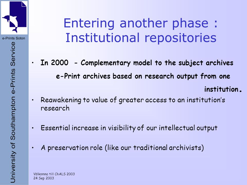 Välkomna till ChALS 2003 24 Sep 2003 Entering another phase : Institutional repositories In 2000 - Complementary model to the subject archives e-Print