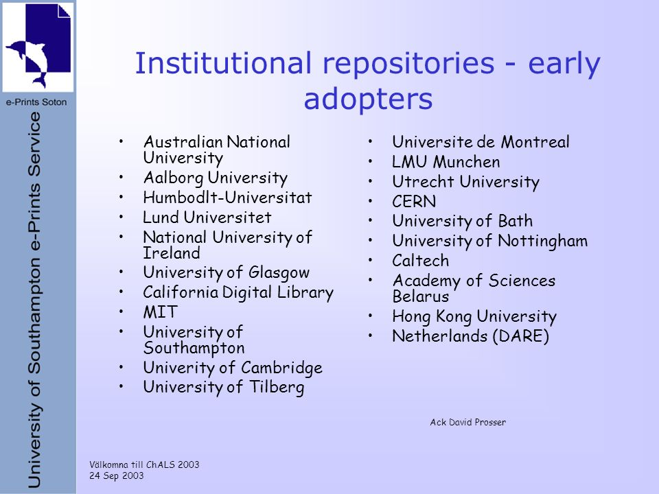Välkomna till ChALS 2003 24 Sep 2003 Institutional repositories - early adopters Australian National University Aalborg University Humbodlt-Universitat Lund Universitet National University of Ireland University of Glasgow California Digital Library MIT University of Southampton Univerity of Cambridge University of Tilberg Universite de Montreal LMU Munchen Utrecht University CERN University of Bath University of Nottingham Caltech Academy of Sciences Belarus Hong Kong University Netherlands (DARE) Ack David Prosser