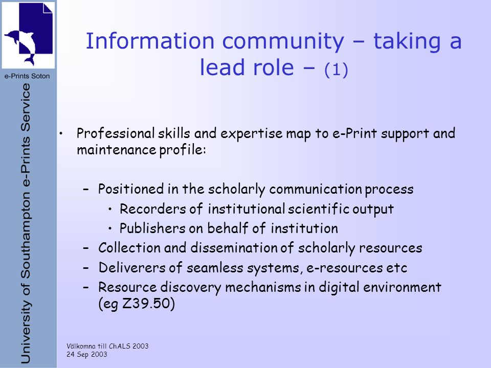 Välkomna till ChALS 2003 24 Sep 2003 Information community – taking a lead role – (1) Professional skills and expertise map to e-Print support and maintenance profile: –Positioned in the scholarly communication process Recorders of institutional scientific output Publishers on behalf of institution –Collection and dissemination of scholarly resources –Deliverers of seamless systems, e-resources etc –Resource discovery mechanisms in digital environment (eg Z39.50)