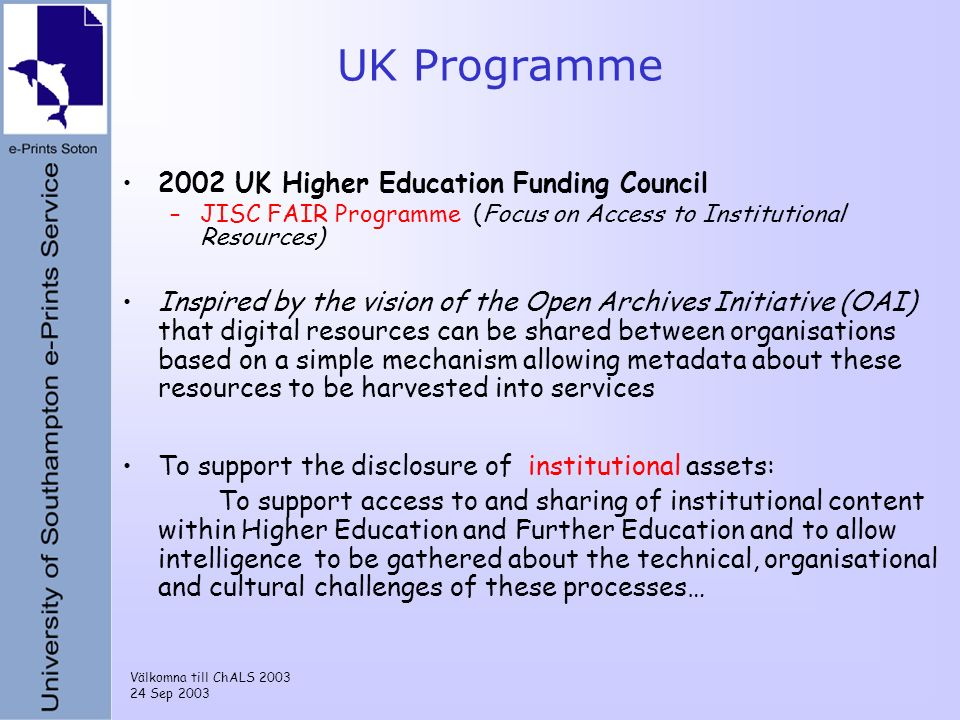 Välkomna till ChALS 2003 24 Sep 2003 UK Programme 2002 UK Higher Education Funding Council –JISC FAIR Programme (Focus on Access to Institutional Resources) Inspired by the vision of the Open Archives Initiative (OAI) that digital resources can be shared between organisations based on a simple mechanism allowing metadata about these resources to be harvested into services To support the disclosure of institutional assets: To support access to and sharing of institutional content within Higher Education and Further Education and to allow intelligence to be gathered about the technical, organisational and cultural challenges of these processes…