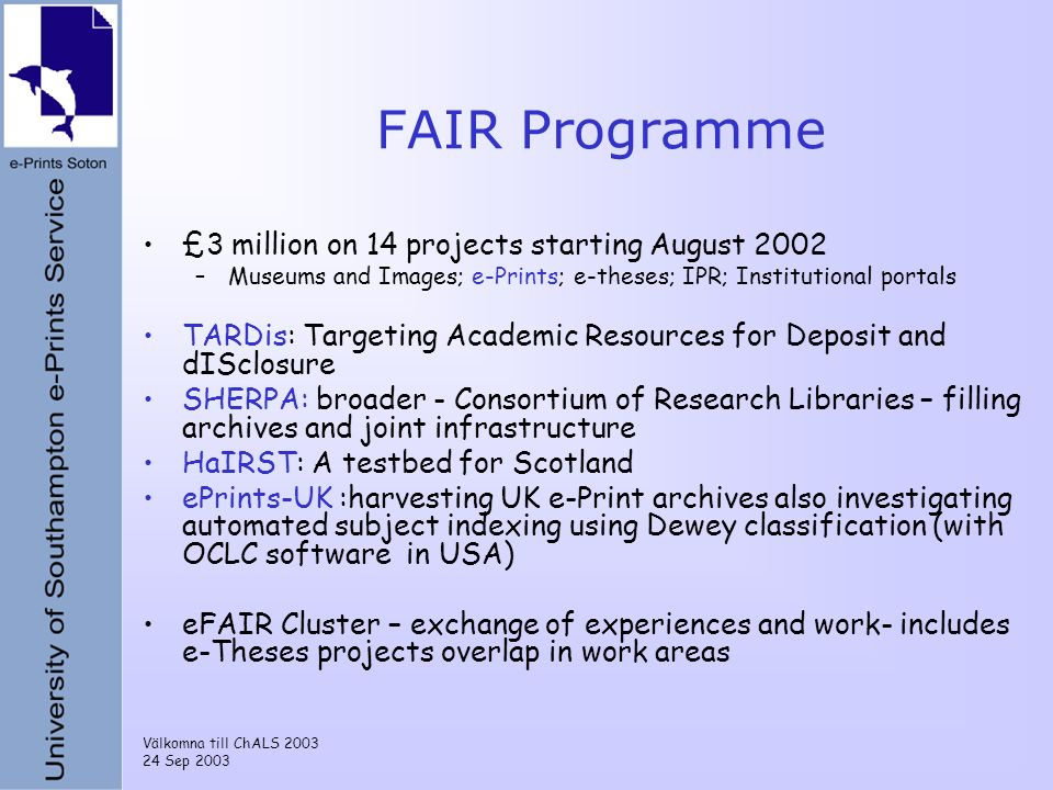 Välkomna till ChALS 2003 24 Sep 2003 FAIR Programme £3 million on 14 projects starting August 2002 –Museums and Images; e-Prints; e-theses; IPR; Insti