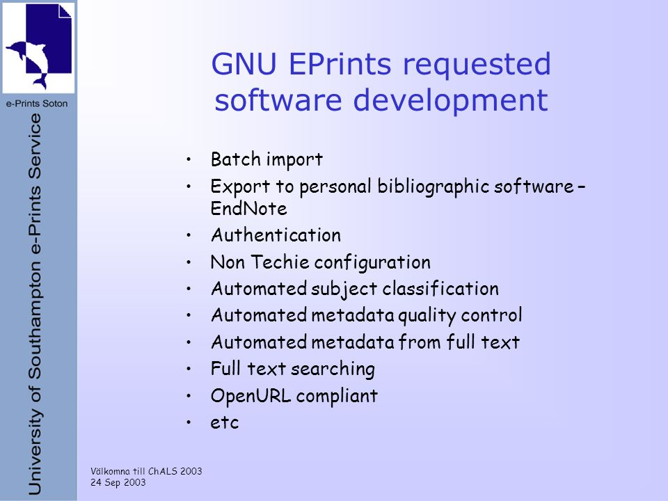 Välkomna till ChALS 2003 24 Sep 2003 GNU EPrints requested software development Batch import Export to personal bibliographic software – EndNote Authe