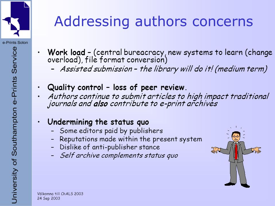 Välkomna till ChALS 2003 24 Sep 2003 Addressing authors concerns Work load – (central bureacracy, new systems to learn (change overload), file format conversion) –Assisted submission – the library will do it.