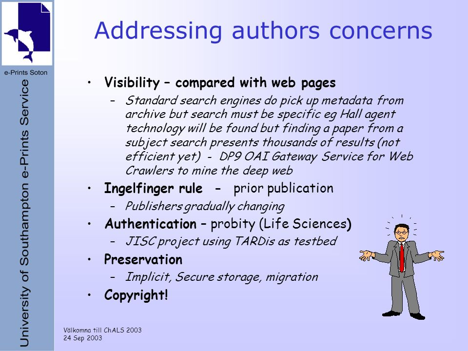 Välkomna till ChALS 2003 24 Sep 2003 Addressing authors concerns Visibility – compared with web pages –Standard search engines do pick up metadata from archive but search must be specific eg Hall agent technology will be found but finding a paper from a subject search presents thousands of results (not efficient yet) - DP9 OAI Gateway Service for Web Crawlers to mine the deep web Ingelfinger rule - prior publication –Publishers gradually changing Authentication – probity (Life Sciences) –JISC project using TARDis as testbed Preservation –Implicit, Secure storage, migration Copyright!