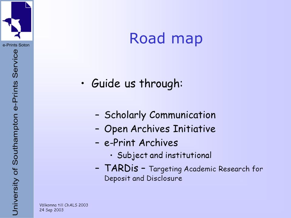 Välkomna till ChALS 2003 24 Sep 2003 Road map Guide us through: –Scholarly Communication –Open Archives Initiative –e-Print Archives Subject and institutional –TARDis – Targeting Academic Research for Deposit and Disclosure