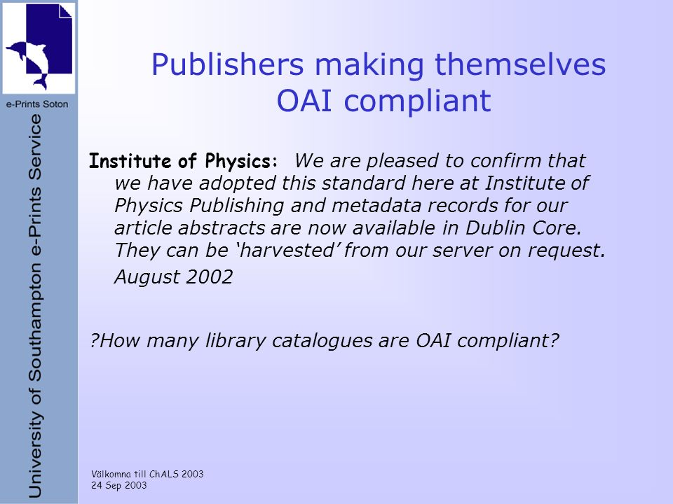 Välkomna till ChALS 2003 24 Sep 2003 Publishers making themselves OAI compliant Institute of Physics: We are pleased to confirm that we have adopted this standard here at Institute of Physics Publishing and metadata records for our article abstracts are now available in Dublin Core.