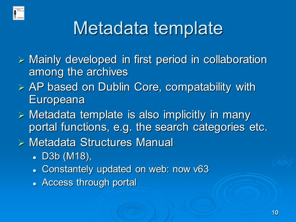 10 Metadata template Mainly developed in first period in collaboration among the archives Mainly developed in first period in collaboration among the archives AP based on Dublin Core, compatability with Europeana AP based on Dublin Core, compatability with Europeana Metadata template is also implicitly in many portal functions, e.g.