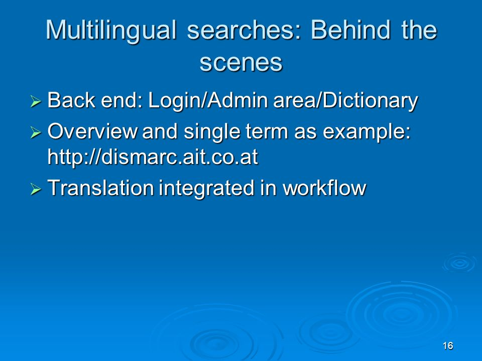 16 Multilingual searches: Behind the scenes Back end: Login/Admin area/Dictionary Back end: Login/Admin area/Dictionary Overview and single term as example: http://dismarc.ait.co.at Overview and single term as example: http://dismarc.ait.co.at Translation integrated in workflow Translation integrated in workflow
