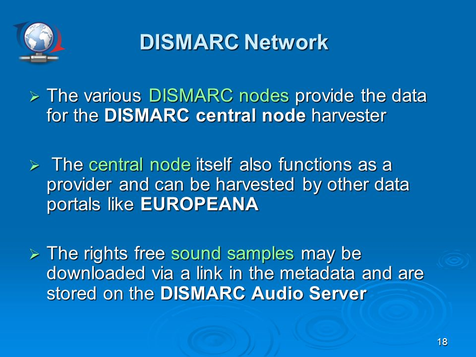 18 The various DISMARC nodes provide the data for the DISMARC central node harvester The various DISMARC nodes provide the data for the DISMARC central node harvester The central node itself also functions as a provider and can be harvested by other data portals like EUROPEANA The central node itself also functions as a provider and can be harvested by other data portals like EUROPEANA The rights free sound samples may be downloaded via a link in the metadata and are stored on the DISMARC Audio Server The rights free sound samples may be downloaded via a link in the metadata and are stored on the DISMARC Audio Server DISMARC Network DISMARC Network