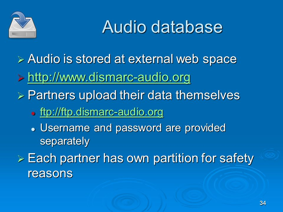 34 Audio database Audio is stored at external web space Audio is stored at external web space http://www.dismarc-audio.org http://www.dismarc-audio.org http://www.dismarc-audio.org Partners upload their data themselves Partners upload their data themselves ftp://ftp.dismarc-audio.org ftp://ftp.dismarc-audio.org ftp://ftp.dismarc-audio.org Username and password are provided separately Username and password are provided separately Each partner has own partition for safety reasons Each partner has own partition for safety reasons