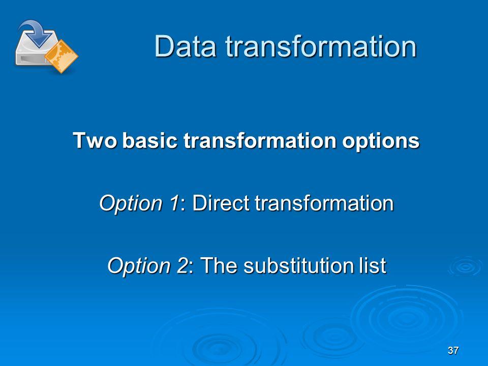 37 Data transformation Two basic transformation options Option 1: Direct transformation Option 2: The substitution list