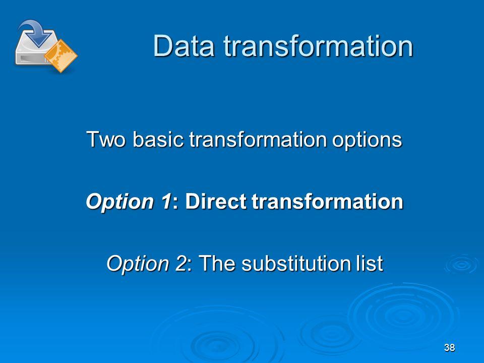 38 Data transformation Two basic transformation options Option 1: Direct transformation Option 2: The substitution list