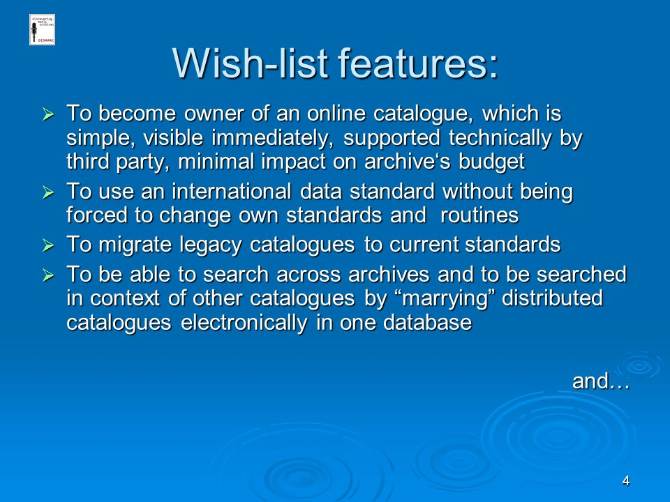 4 Wish-list features: To become owner of an online catalogue, which is simple, visible immediately, supported technically by third party, minimal impact on archives budget To become owner of an online catalogue, which is simple, visible immediately, supported technically by third party, minimal impact on archives budget To use an international data standard without being forced to change own standards and routines To use an international data standard without being forced to change own standards and routines To migrate legacy catalogues to current standards To migrate legacy catalogues to current standards To be able to search across archives and to be searched in context of other catalogues by marrying distributed catalogues electronically in one database To be able to search across archives and to be searched in context of other catalogues by marrying distributed catalogues electronically in one databaseand…