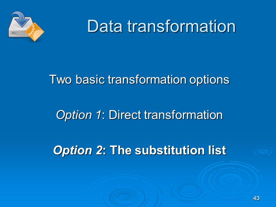 43 Data transformation Two basic transformation options Option 1: Direct transformation Option 2: The substitution list